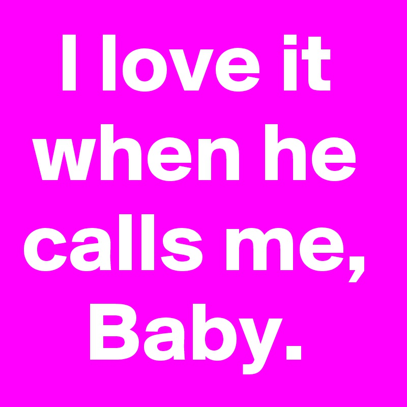 I love it when he calls me, Baby  - Post by janem803 on