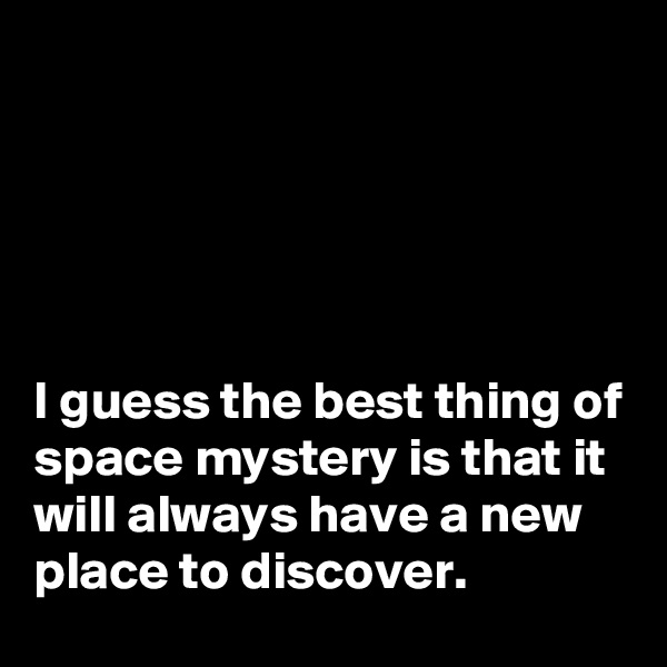 I guess the best thing of space mystery is that it will always have a new place to discover.