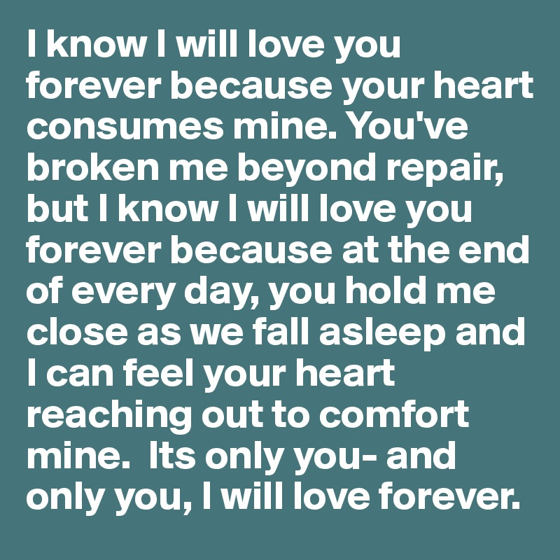 I know I will love you forever because your heart consumes