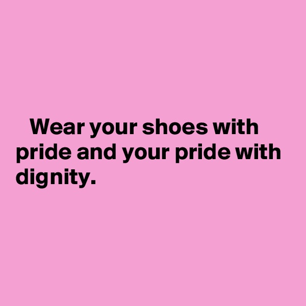 Wear your shoes with pride and your pride with dignity.