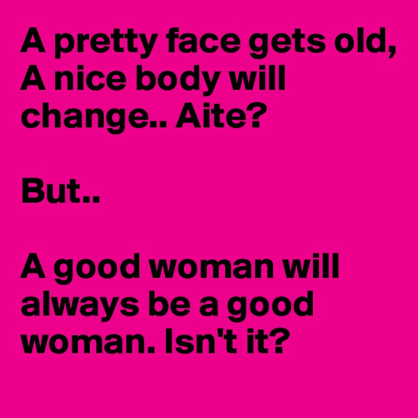A pretty face gets old, A nice body will change.. Aite?  But..   A good woman will always be a good woman. Isn't it?