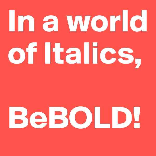 In a world of Italics,  BeBOLD!