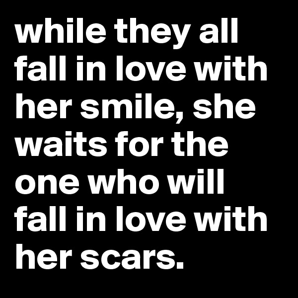 while they all fall in love with her smile, she waits for the one who will fall in love with her scars.