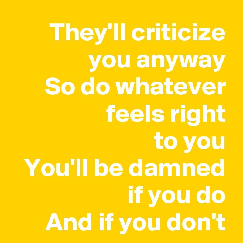 They'll criticize you anyway So do whatever feels right to you You'll be damned                if you do And if you don't