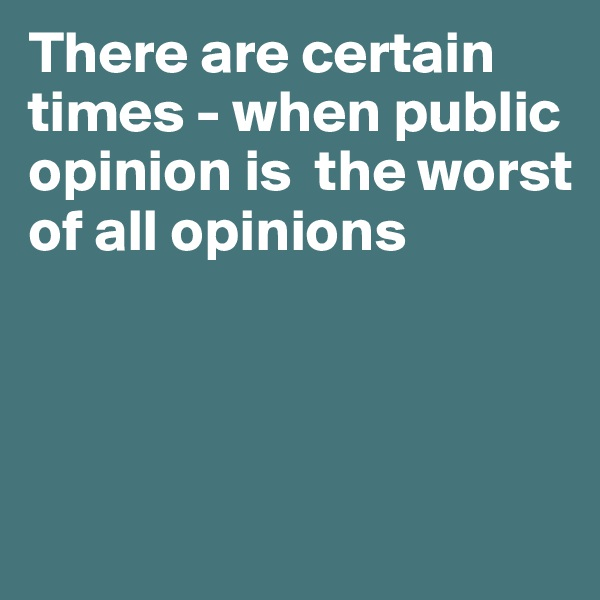 There are certain times - when public opinion is  the worst of all opinions