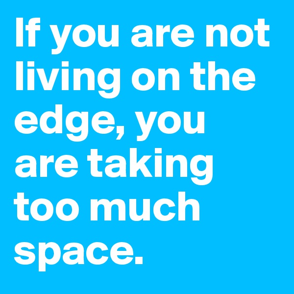 If you are not living on the edge, you are taking too much space.