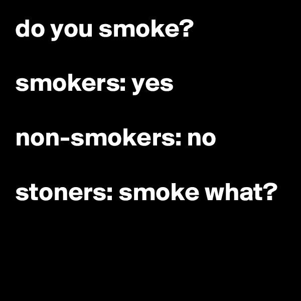 do you smoke?  smokers: yes  non-smokers: no  stoners: smoke what?