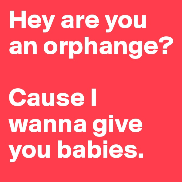 Hey are you an orphange?  Cause I wanna give you babies.