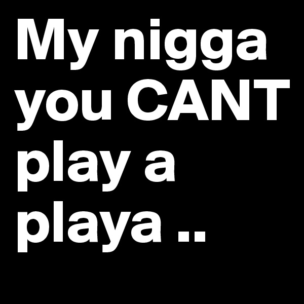 My nigga you CANT play a playa ..