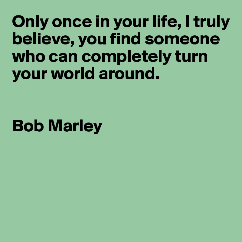 Only once in your life, I truly believe, you find someone who can completely turn your world around.    Bob Marley