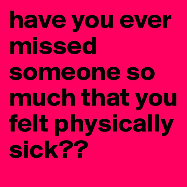 have you ever missed someone so much that you felt physically sick??