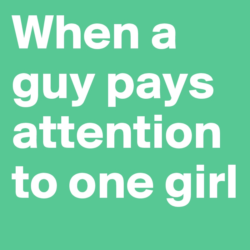 When a guy pays attention to one girl