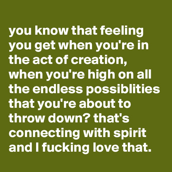 you know that feeling you get when you're in the act of creation, when you're high on all the endless possiblities that you're about to throw down? that's connecting with spirit and I fucking love that.