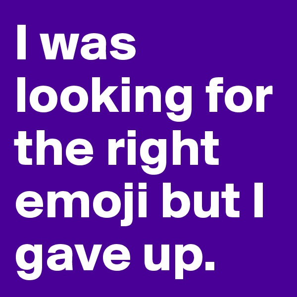 I was looking for the right emoji but I gave up.