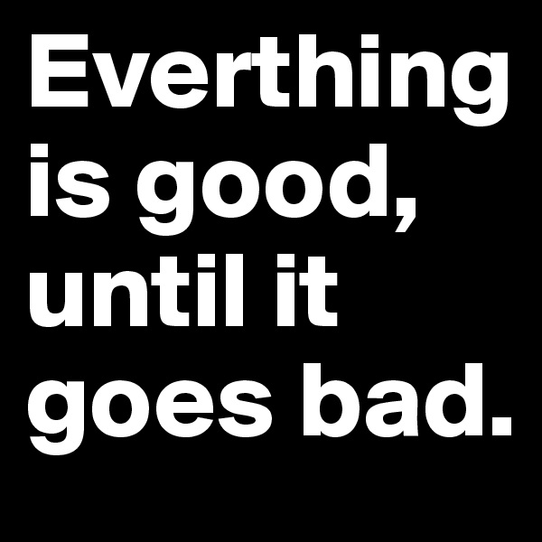 Everthing is good, until it goes bad.