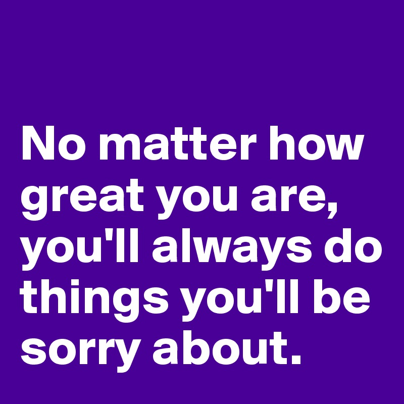 No matter how great you are, you'll always do things you'll be sorry about.