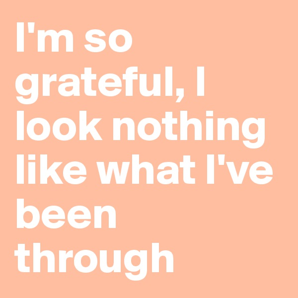 I'm so grateful, I look nothing like what I've been through