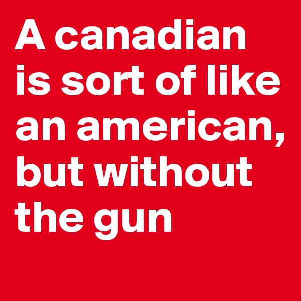 A canadian is sort of like an american, but without the gun