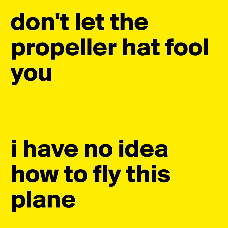don't let the propeller hat fool you   i have no idea how to fly this plane