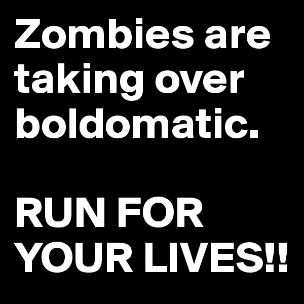 Zombies are taking over boldomatic.   RUN FOR YOUR LIVES!!