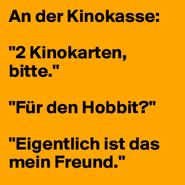 """An der Kinokasse:   """"2 Kinokarten, bitte.""""   """"Für den Hobbit?""""   """"Eigentlich ist das mein Freund."""""""