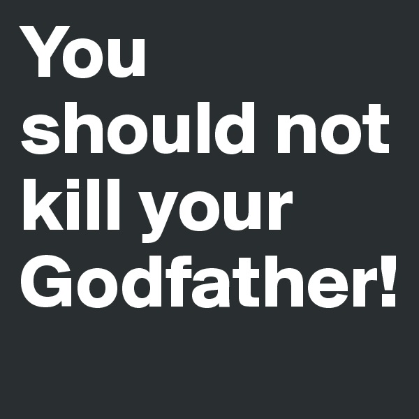 You should not kill your Godfather!