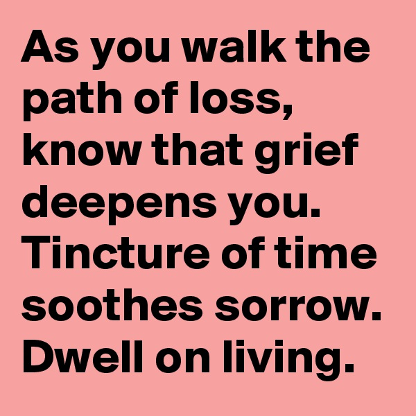 As you walk the path of loss, know that grief deepens you. Tincture of time soothes sorrow. Dwell on living.