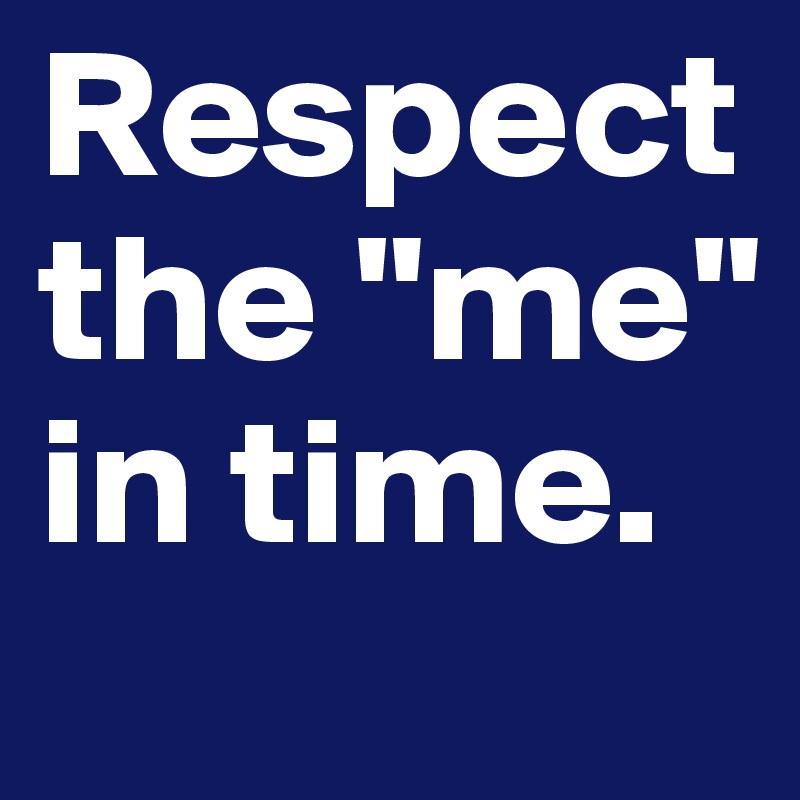 """Respect the """"me"""" in time."""