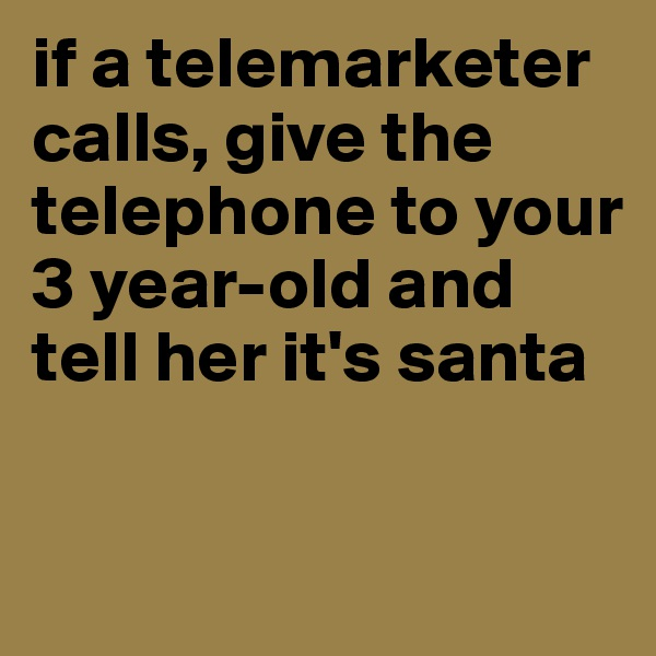 if a telemarketer calls, give the telephone to your 3 year-old and tell her it's santa