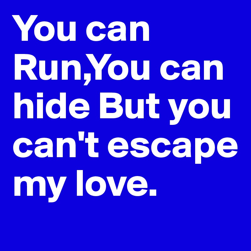You can Run,You can hide But you can't escape my love.