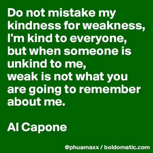 Do not mistake my kindness for weakness, I'm kind to everyone, but when someone is unkind to me, weak is not what you are going to remember about me.  Al Capone