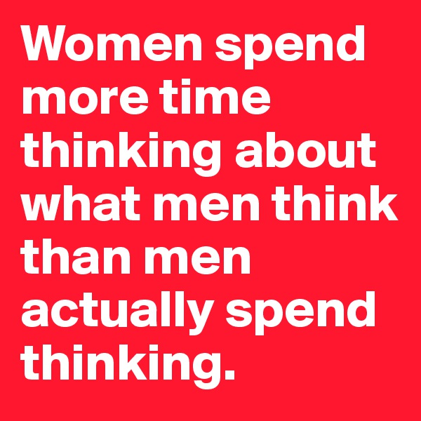 Women spend more time thinking about what men think than men actually spend thinking.
