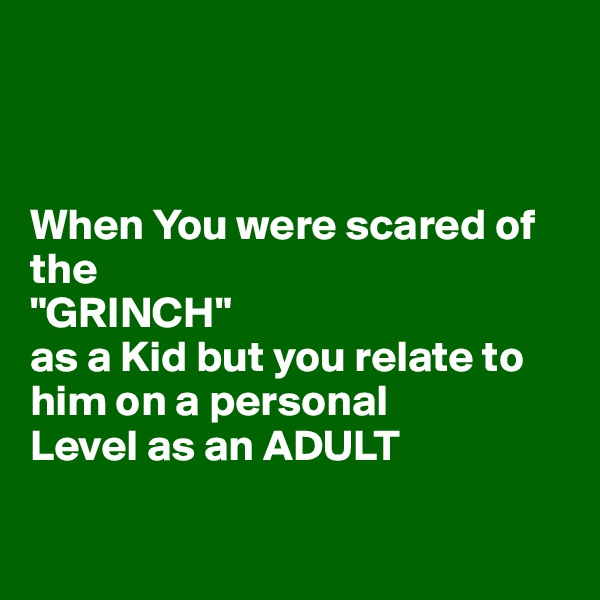 """When You were scared of the  """"GRINCH"""" as a Kid but you relate to him on a personal Level as an ADULT"""