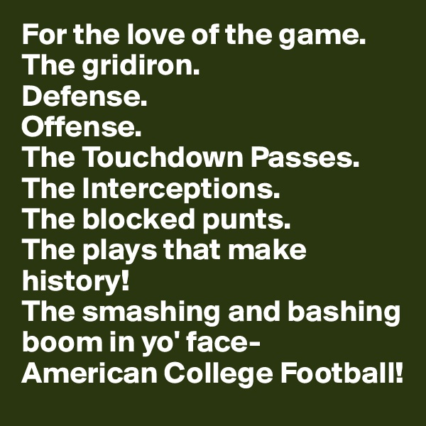For the love of the game. The gridiron.  Defense. Offense. The Touchdown Passes. The Interceptions. The blocked punts. The plays that make history! The smashing and bashing boom in yo' face-        American College Football!
