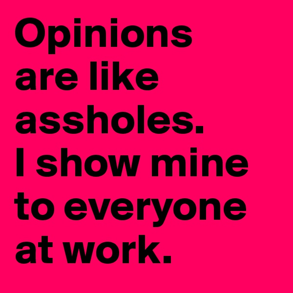Opinions  are like assholes.  I show mine to everyone at work.