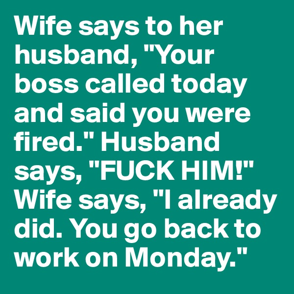 "Wife says to her husband, ""Your boss called today and said you were fired."" Husband says, ""FUCK HIM!"" Wife says, ""I already did. You go back to work on Monday."""