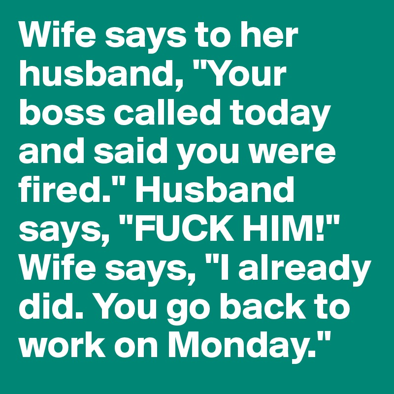 """Wife says to her husband, """"Your boss called today and said you were fired."""" Husband says, """"FUCK HIM!"""" Wife says, """"I already did. You go back to work on Monday."""""""