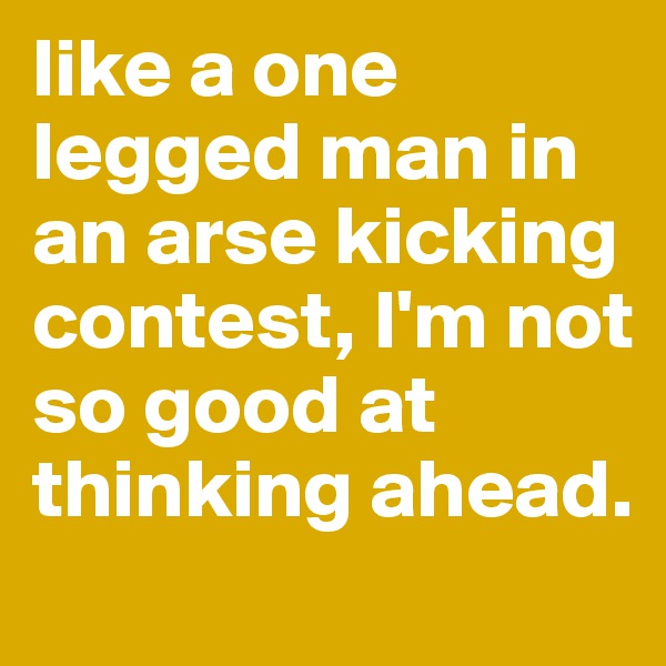 like a one legged man in an arse kicking contest, I'm not so good at thinking ahead.