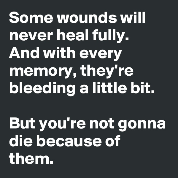 Some wounds will never heal fully. And with every memory, they're bleeding a little bit.  But you're not gonna die because of them.