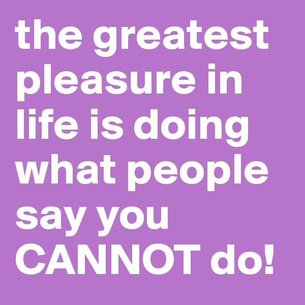 the greatest pleasure in life is doing what people say you CANNOT do!