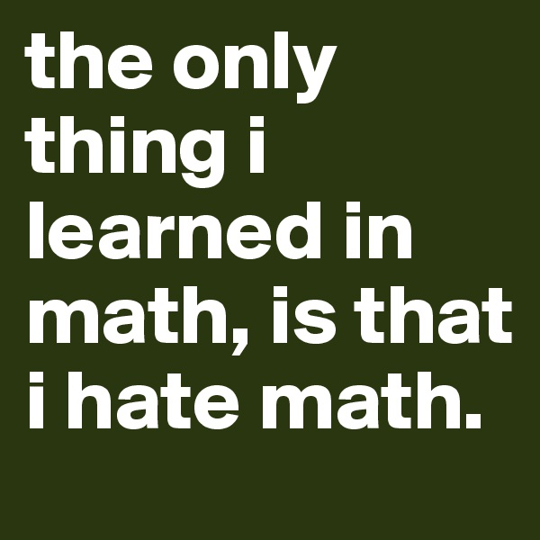 the only thing i learned in math, is that i hate math.