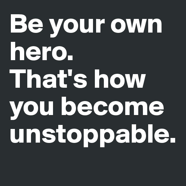 Be your own hero.  That's how you become unstoppable.