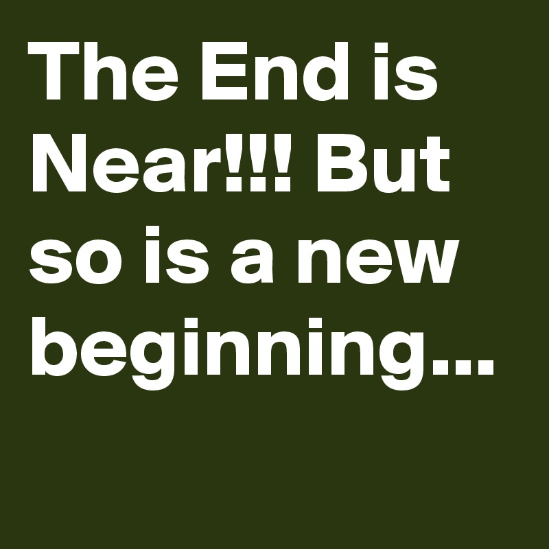 The End is Near!!! But so is a new beginning...