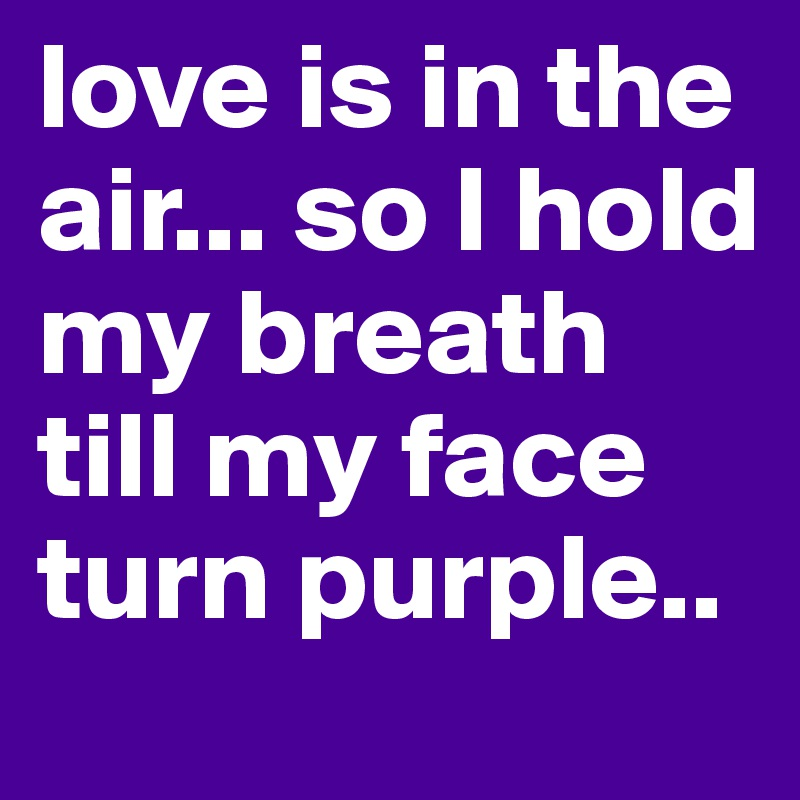 love is in the air... so I hold my breath till my face turn purple..