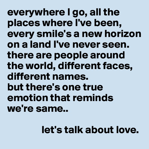 everywhere I go, all the places where I've been, every smile's a new horizon on a land I've never seen. there are people around the world, different faces, different names. but there's one true emotion that reminds we're same..                   let's talk about love.