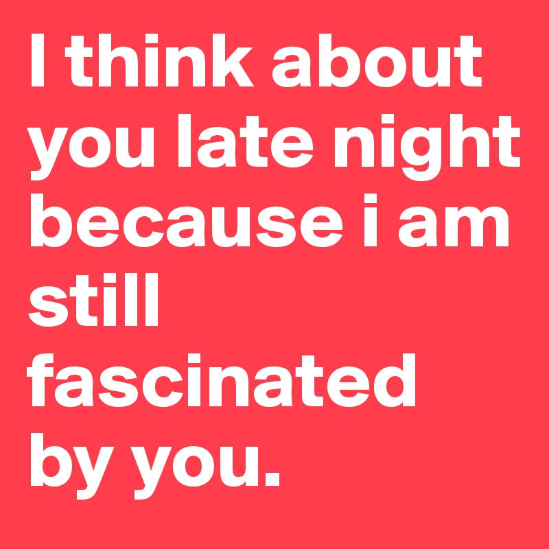 I Think About You Late Night Because I Am Still Fascinated By You
