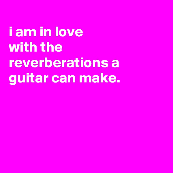 i am in love with the reverberations a guitar can make.
