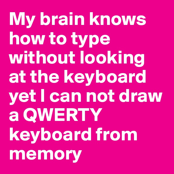 My brain knows how to type without looking at the keyboard yet I can not draw a QWERTY keyboard from memory