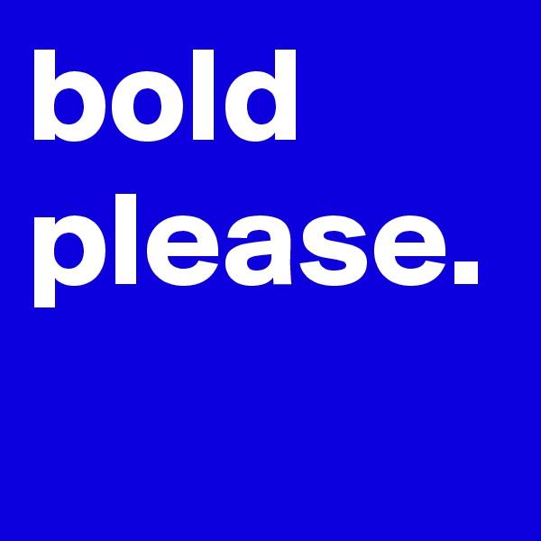 bold please.