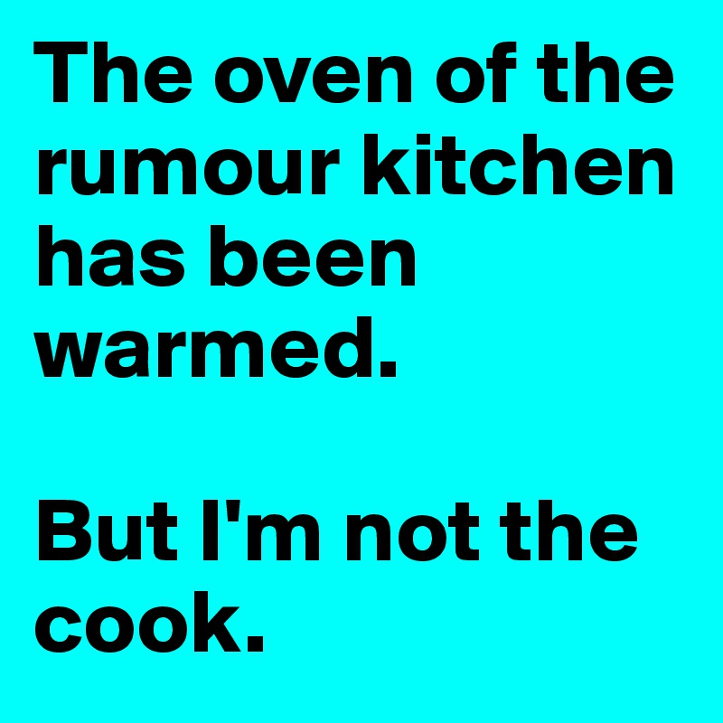 The oven of the rumour kitchen has been warmed.  But I'm not the cook.